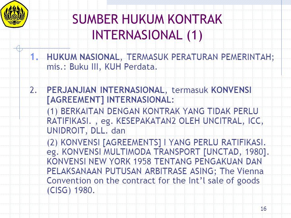 16 SUMBER HUKUM KONTRAK INTERNASIONAL (1) 1. HUKUM NASIONAL, TERMASUK PERATURAN PEMERINTAH; mis.: Buku III, KUH Perdata. 2.PERJANJIAN INTERNASIONAL, t