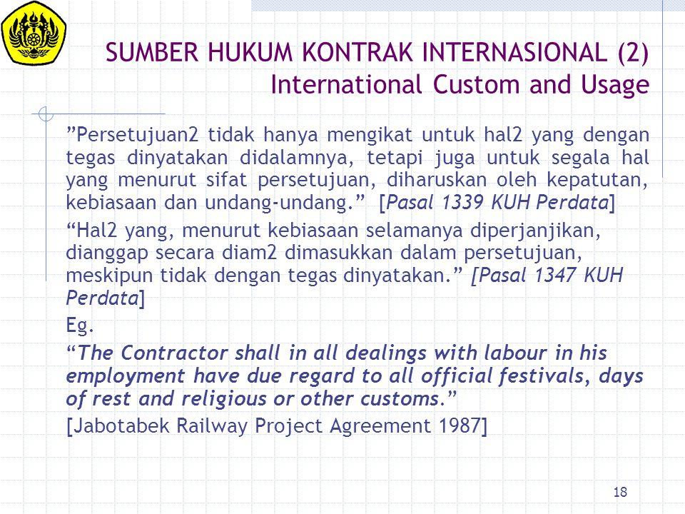 """18 SUMBER HUKUM KONTRAK INTERNASIONAL (2) International Custom and Usage """"Persetujuan2 tidak hanya mengikat untuk hal2 yang dengan tegas dinyatakan di"""