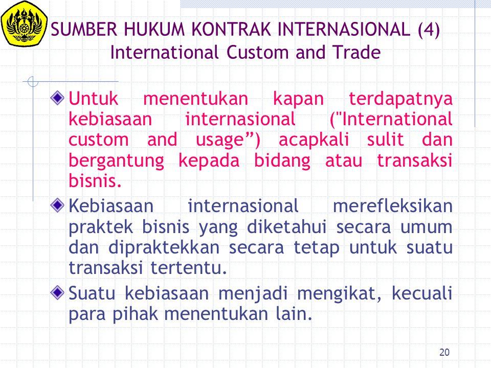 20 SUMBER HUKUM KONTRAK INTERNASIONAL (4) International Custom and Trade Untuk menentukan kapan terdapatnya kebiasaan internasional (