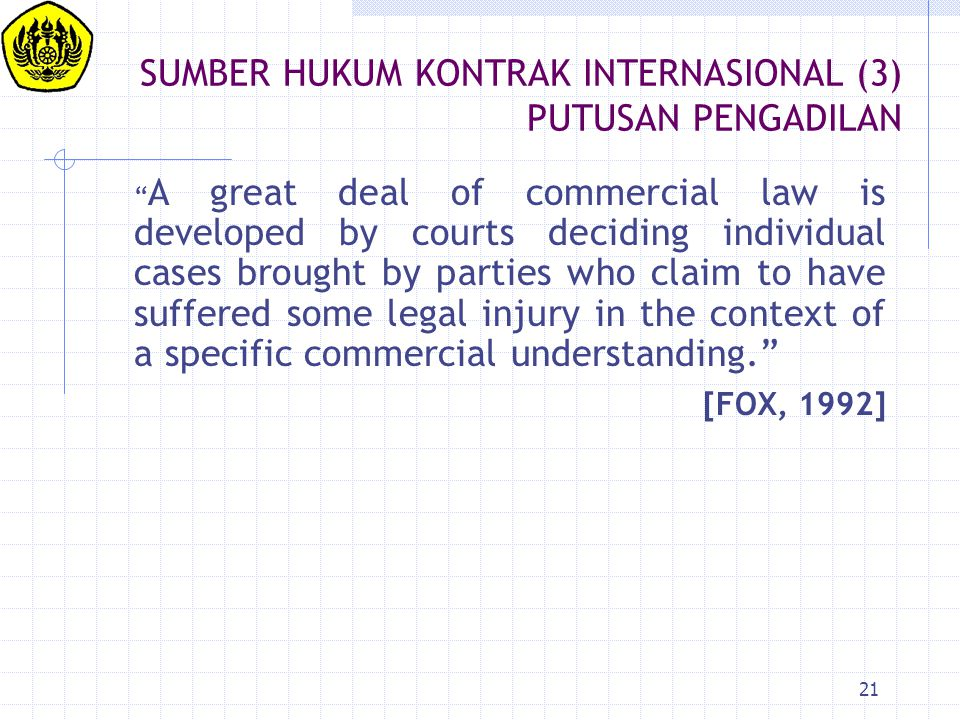 "21 SUMBER HUKUM KONTRAK INTERNASIONAL (3) PUTUSAN PENGADILAN "" A great deal of commercial law is developed by courts deciding individual cases brought"