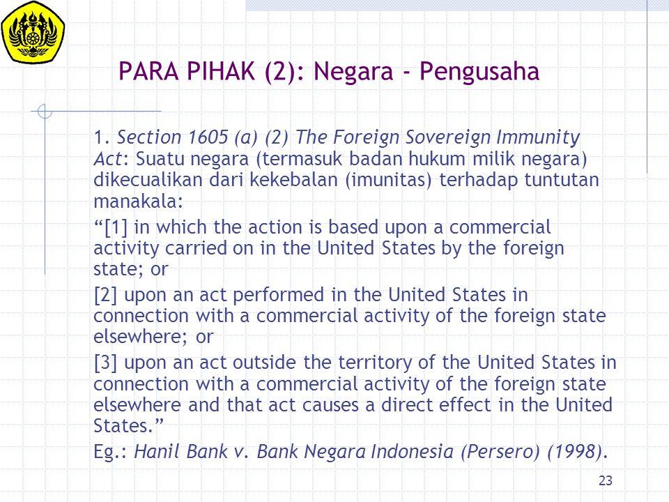 23 PARA PIHAK (2): Negara - Pengusaha 1. Section 1605 (a) (2) The Foreign Sovereign Immunity Act: Suatu negara (termasuk badan hukum milik negara) dik