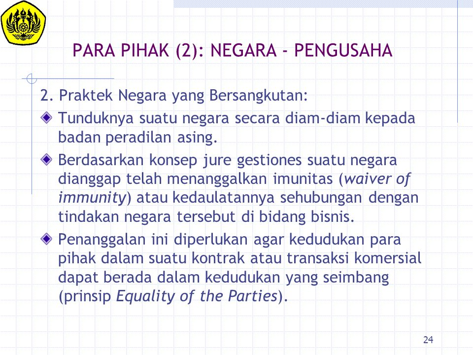 24 PARA PIHAK (2): NEGARA - PENGUSAHA 2. Praktek Negara yang Bersangkutan: Tunduknya suatu negara secara diam-diam kepada badan peradilan asing. Berda
