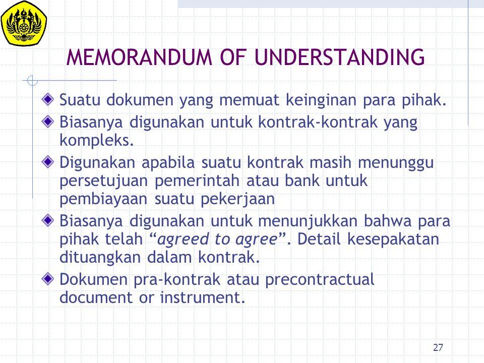 27 MEMORANDUM OF UNDERSTANDING Suatu dokumen yang memuat keinginan para pihak. Biasanya digunakan untuk kontrak-kontrak yang kompleks. Digunakan apabi