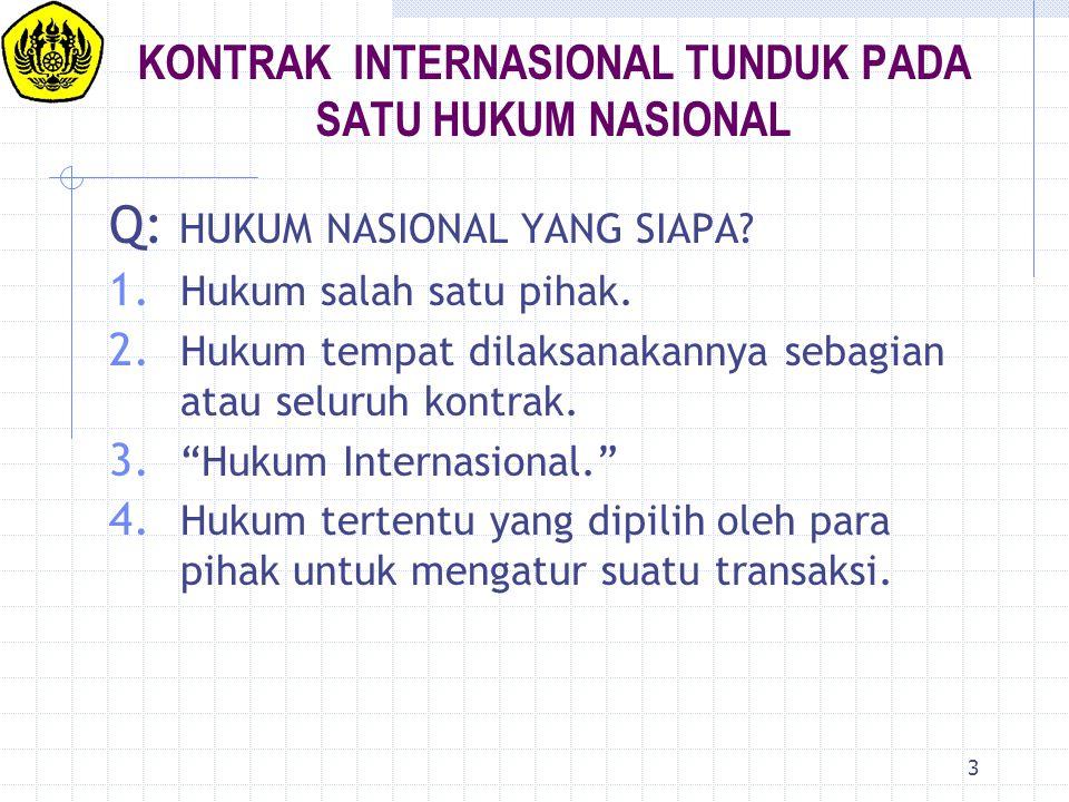 3 KONTRAK INTERNASIONAL TUNDUK PADA SATU HUKUM NASIONAL Q: HUKUM NASIONAL YANG SIAPA? 1. Hukum salah satu pihak. 2. Hukum tempat dilaksanakannya sebag