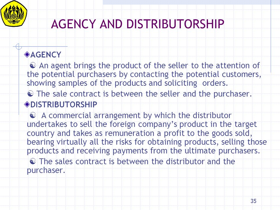 35 AGENCY AND DISTRIBUTORSHIP AGENCY  An agent brings the product of the seller to the attention of the potential purchasers by contacting the potent