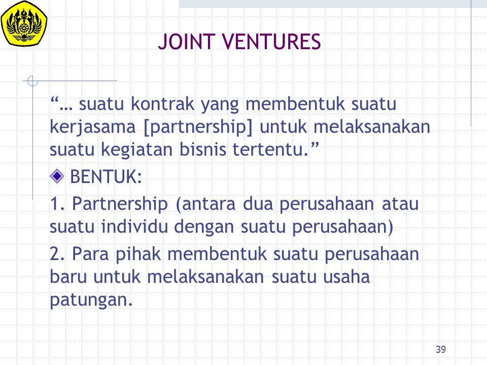 """39 JOINT VENTURES """"… suatu kontrak yang membentuk suatu kerjasama [partnership] untuk melaksanakan suatu kegiatan bisnis tertentu."""" BENTUK: 1. Partner"""