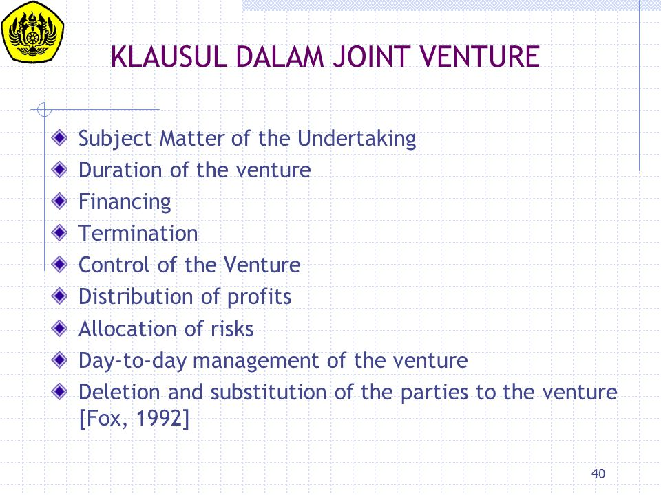 40 KLAUSUL DALAM JOINT VENTURE Subject Matter of the Undertaking Duration of the venture Financing Termination Control of the Venture Distribution of