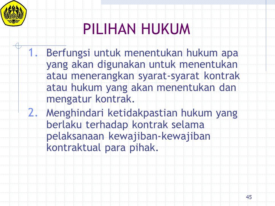 45 PILIHAN HUKUM 1. Berfungsi untuk menentukan hukum apa yang akan digunakan untuk menentukan atau menerangkan syarat-syarat kontrak atau hukum yang a