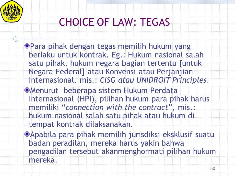 50 CHOICE OF LAW: TEGAS Para pihak dengan tegas memilih hukum yang berlaku untuk kontrak. Eg.: Hukum nasional salah satu pihak, hukum negara bagian te