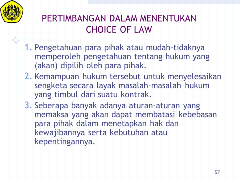 57 PERTIMBANGAN DALAM MENENTUKAN CHOICE OF LAW 1. Pengetahuan para pihak atau mudah-tidaknya memperoleh pengetahuan tentang hukum yang (akan) dipilih