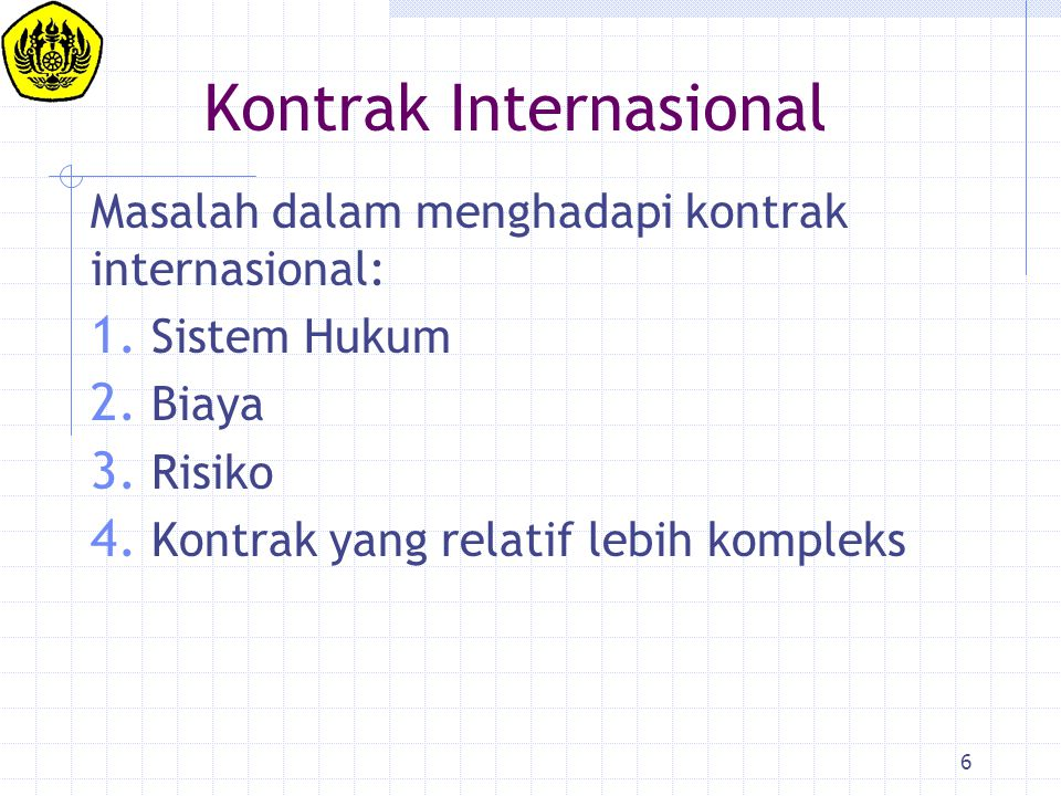 17 SUMBER HUKUM KONTRAK INTERNASIONAL (2) International Custom and Usage 3.KEBIASAAN-KEBIASAAN [DAGANG] YANG DIANGGAP MENGIKAT Mis.: INCOTERMS, Federation International Des Ingenieurs-Conseils (FIDIC), UCP 500, [LEX MERCATORIA] Eg.: Article 9 (2) the CISG Convention: The parties are considered, unless otherwise agreed, to have impliedly made applicable to their contract or its formation a usage of which the parties known and which in international trade is widely known to, and regularly observed by, parties to contract of the type involved in the particular trade concerned.