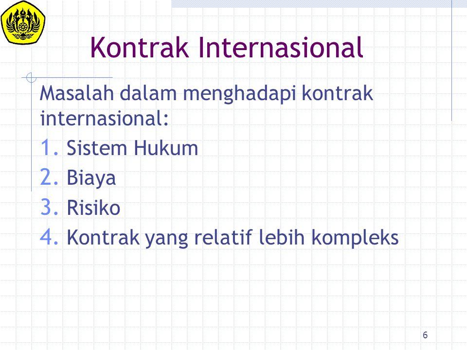 6 Kontrak Internasional Masalah dalam menghadapi kontrak internasional: 1. Sistem Hukum 2. Biaya 3. Risiko 4. Kontrak yang relatif lebih kompleks