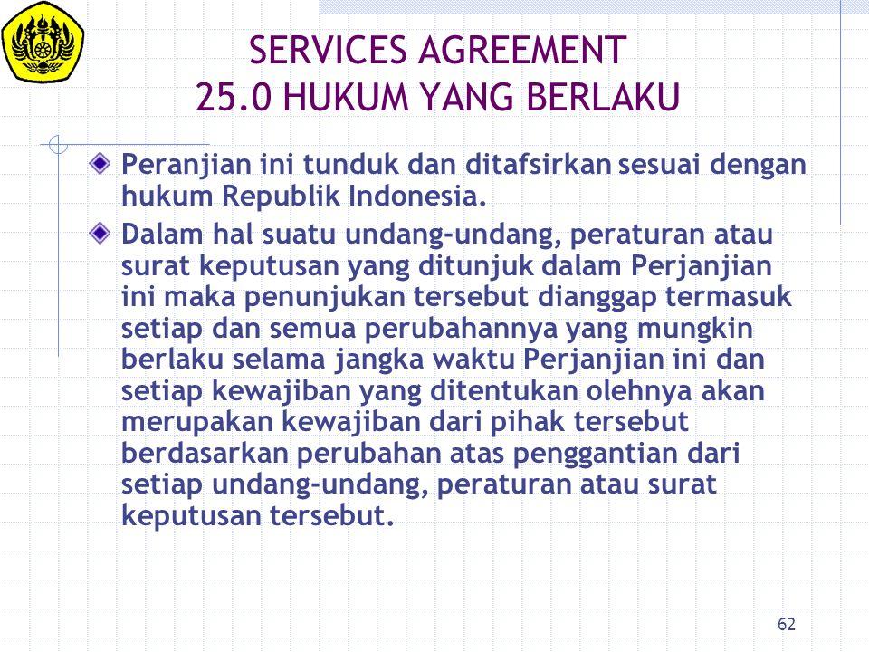 62 SERVICES AGREEMENT 25.0HUKUM YANG BERLAKU Peranjian ini tunduk dan ditafsirkan sesuai dengan hukum Republik Indonesia. Dalam hal suatu undang-undan