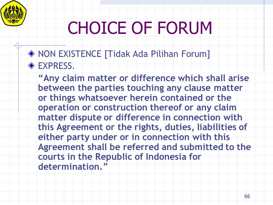 "66 CHOICE OF FORUM NON EXISTENCE [Tidak Ada Pilihan Forum] EXPRESS. ""Any claim matter or difference which shall arise between the parties touching any"