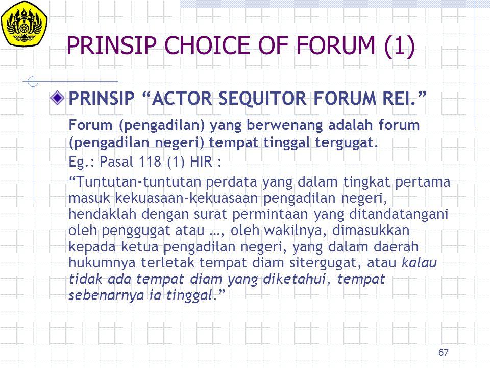 """67 PRINSIP CHOICE OF FORUM (1) PRINSIP """"ACTOR SEQUITOR FORUM REI."""" Forum (pengadilan) yang berwenang adalah forum (pengadilan negeri) tempat tinggal t"""