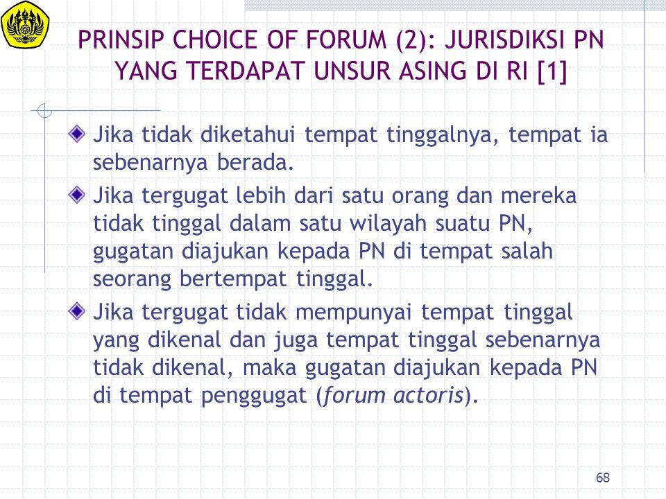 68 PRINSIP CHOICE OF FORUM (2): JURISDIKSI PN YANG TERDAPAT UNSUR ASING DI RI [1] Jika tidak diketahui tempat tinggalnya, tempat ia sebenarnya berada.