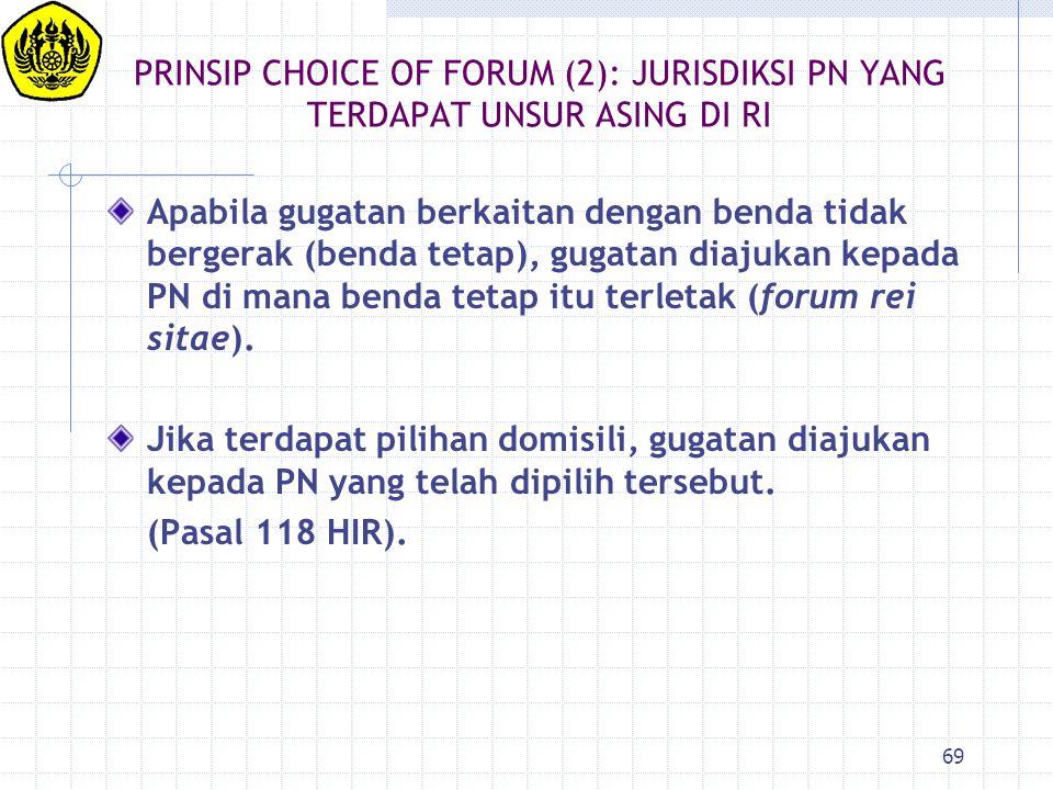 69 PRINSIP CHOICE OF FORUM (2): JURISDIKSI PN YANG TERDAPAT UNSUR ASING DI RI Apabila gugatan berkaitan dengan benda tidak bergerak (benda tetap), gug