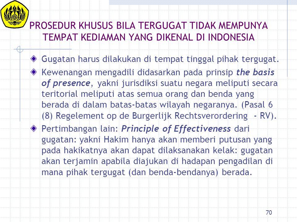 70 PROSEDUR KHUSUS BILA TERGUGAT TIDAK MEMPUNYA TEMPAT KEDIAMAN YANG DIKENAL DI INDONESIA Gugatan harus dilakukan di tempat tinggal pihak tergugat. Ke