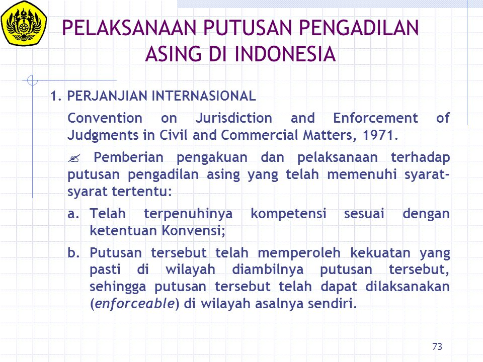73 PELAKSANAAN PUTUSAN PENGADILAN ASING DI INDONESIA 1. PERJANJIAN INTERNASIONAL Convention on Jurisdiction and Enforcement of Judgments in Civil and