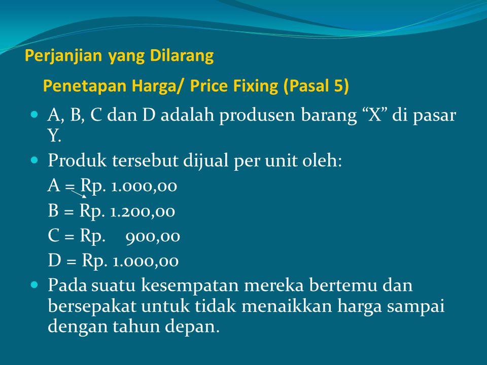 """Perjanjian yang Dilarang Penetapan Harga/ Price Fixing (Pasal 5) A, B, C dan D adalah produsen barang """"X"""" di pasar Y. Produk tersebut dijual per unit"""