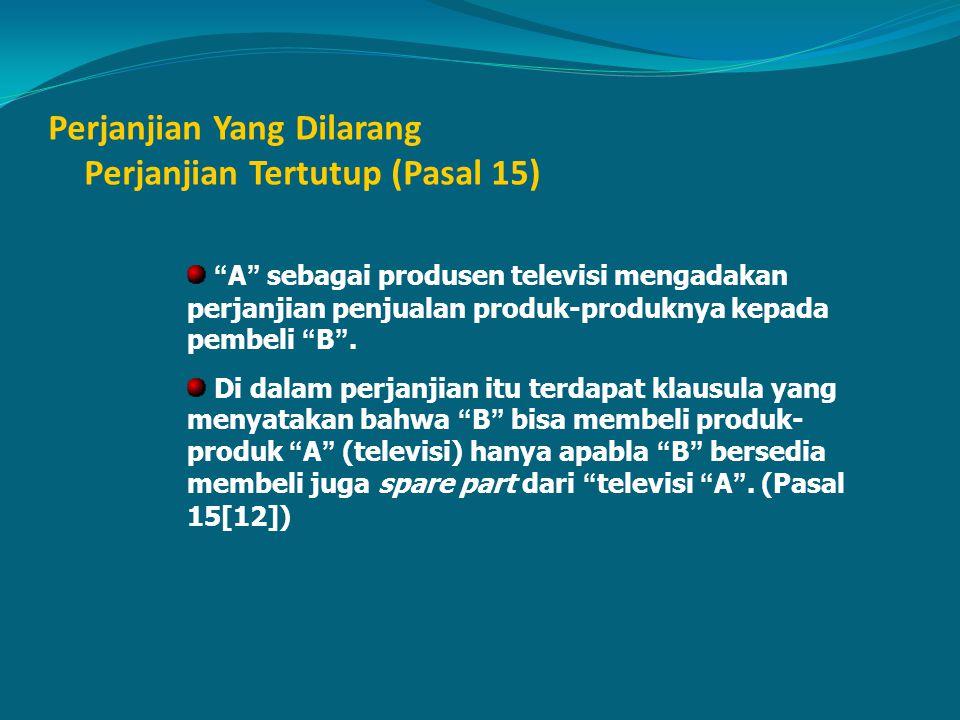 """Perjanjian Yang Dilarang Perjanjian Tertutup (Pasal 15) """" A """" sebagai produsen televisi mengadakan perjanjian penjualan produk-produknya kepada pembel"""
