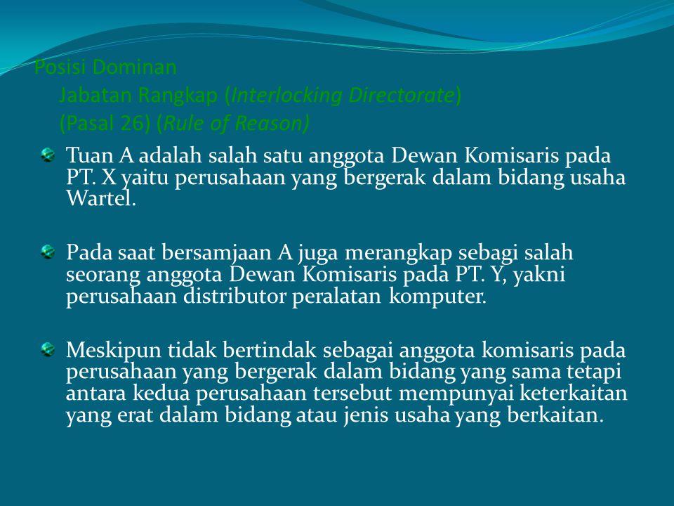 Posisi Dominan Jabatan Rangkap (Interlocking Directorate) (Pasal 26) (Rule of Reason) Tuan A adalah salah satu anggota Dewan Komisaris pada PT. X yait