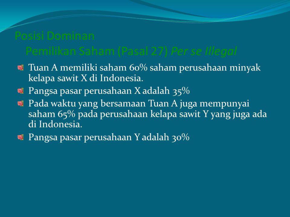 Posisi Dominan Pemilikan Saham (Pasal 27) Per se Illegal Tuan A memiliki saham 60% saham perusahaan minyak kelapa sawit X di Indonesia. Pangsa pasar p