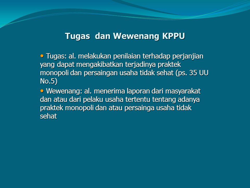 Tugas dan Wewenang KPPU Tugas: al. melakukan penilaian terhadap perjanjian yang dapat mengakibatkan terjadinya praktek monopoli dan persaingan usaha t
