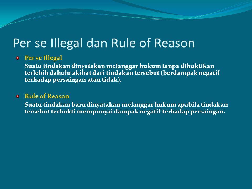 Per se Illegal dan Rule of Reason Per se Illegal Suatu tindakan dinyatakan melanggar hukum tanpa dibuktikan terlebih dahulu akibat dari tindakan terse