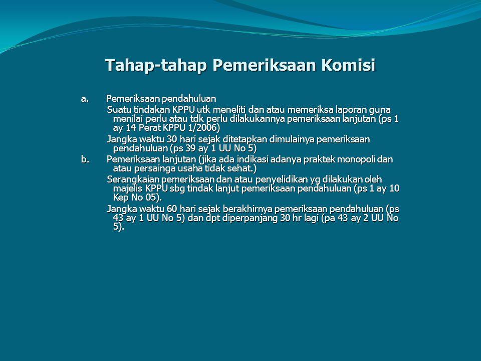 Tahap-tahap Pemeriksaan Komisi a. Pemeriksaan pendahuluan Suatu tindakan KPPU utk meneliti dan atau memeriksa laporan guna menilai perlu atau tdk perl