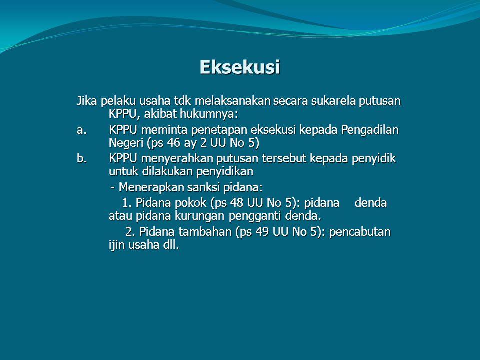 Eksekusi Jika pelaku usaha tdk melaksanakan secara sukarela putusan KPPU, akibat hukumnya: a. KPPU meminta penetapan eksekusi kepada Pengadilan Negeri