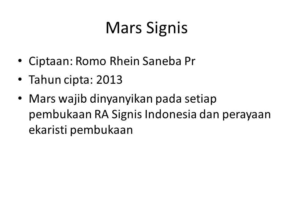 Mars Signis Ciptaan: Romo Rhein Saneba Pr Tahun cipta: 2013 Mars wajib dinyanyikan pada setiap pembukaan RA Signis Indonesia dan perayaan ekaristi pembukaan