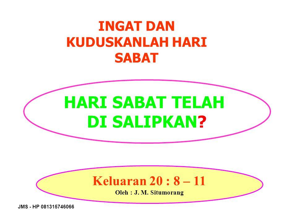 JMS - HP 081315746066 INGAT DAN KUDUSKANLAH HARI SABAT HARI SABAT TELAH DI SALIPKAN? Keluaran 20 : 8 – 11 Oleh : J. M. Situmorang