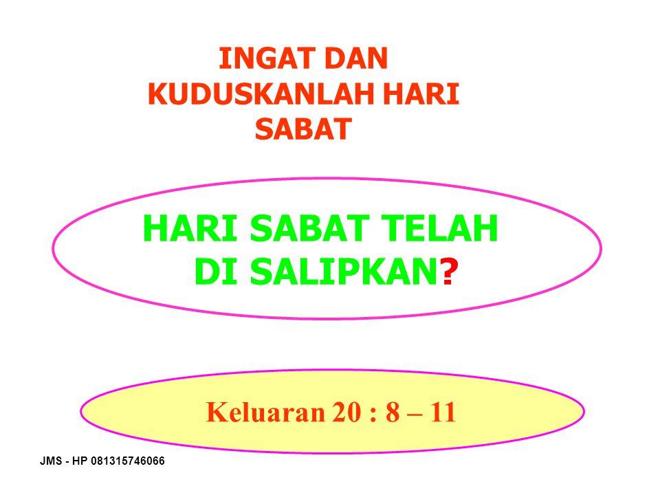 JMS - HP 081315746066 INGAT DAN KUDUSKANLAH HARI SABAT HARI SABAT TELAH DI SALIPKAN? Keluaran 20 : 8 – 11