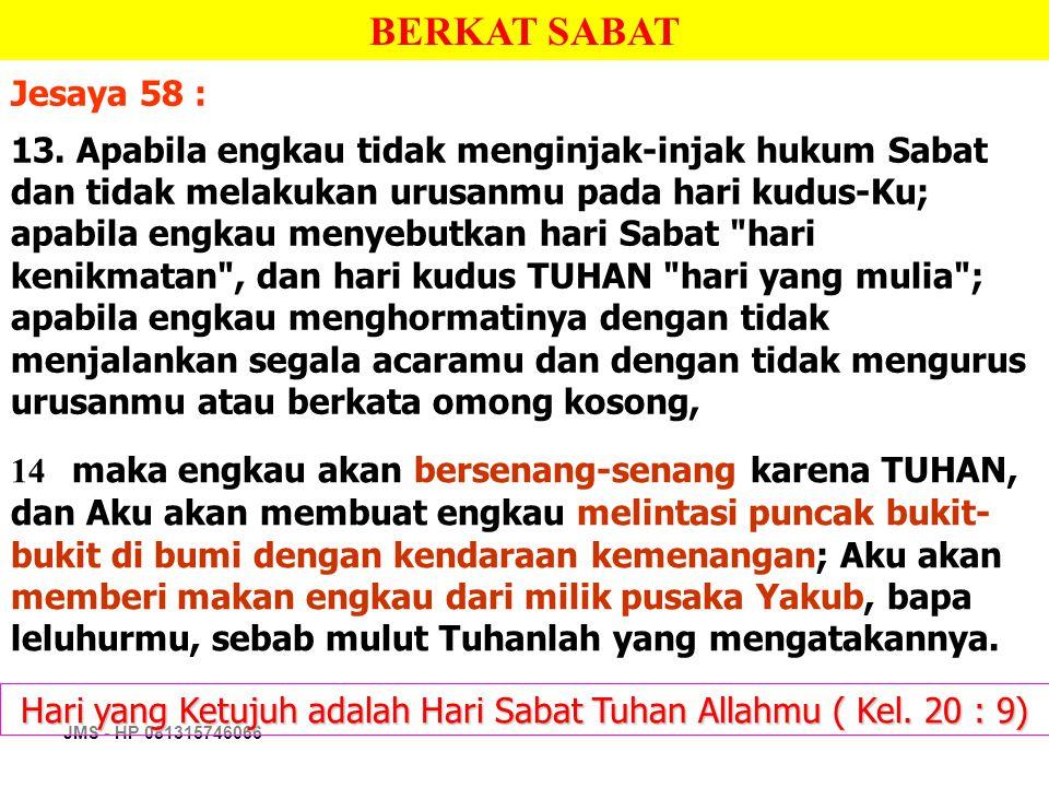 JMS - HP 081315746066 Hari yang Ketujuh adalah Hari Sabat Tuhan Allahmu ( Kel. 20 : 9) BERKAT SABAT Jesaya 58 : 13. Apabila engkau tidak menginjak-inj