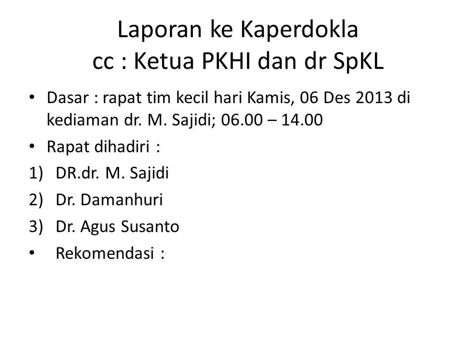 Laporan ke Kaperdokla cc : Ketua PKHI dan dr SpKL Dasar : rapat tim kecil hari Kamis, 06 Des 2013 di kediaman dr. M. Sajidi; 06.00 – 14.00 Rapat dihad
