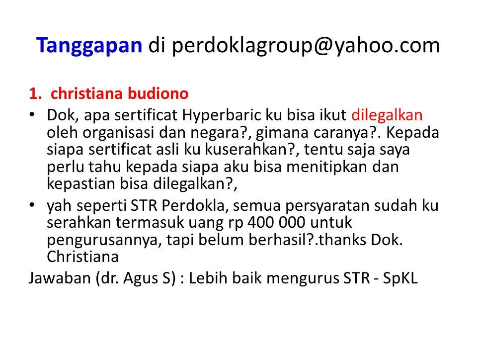 Tanggapan di perdoklagroup@yahoo.com 1. christiana budiono Dok, apa sertificat Hyperbaric ku bisa ikut dilegalkan oleh organisasi dan negara?, gimana