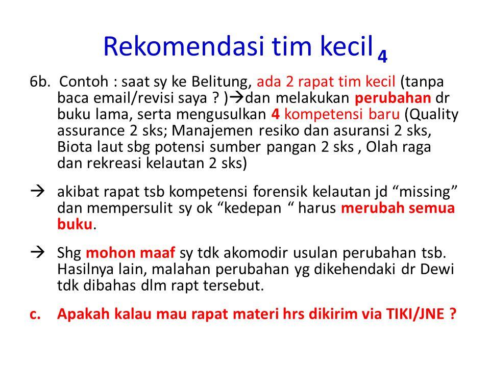 Rekomendasi tim kecil 4 6b. Contoh : saat sy ke Belitung, ada 2 rapat tim kecil (tanpa baca email/revisi saya ? )  dan melakukan perubahan dr buku la