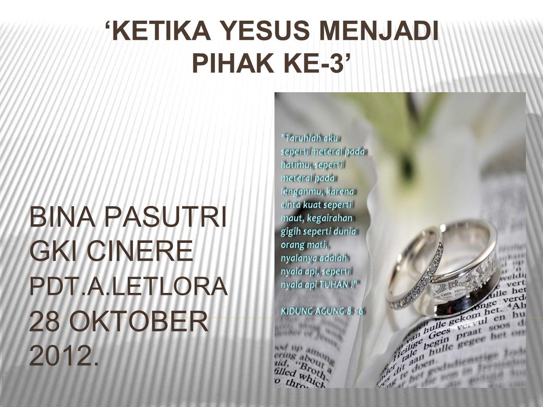 'KETIKA YESUS MENJADI PIHAK KE-3' BINA PASUTRI GKI CINERE PDT.A.LETLORA 28 OKTOBER 2012.