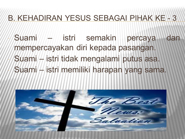 B. KEHADIRAN YESUS SEBAGAI PIHAK KE - 3  Suami – istri semakin percaya dan mempercayakan diri kepada pasangan.  Suami – istri tidak mengalami putus