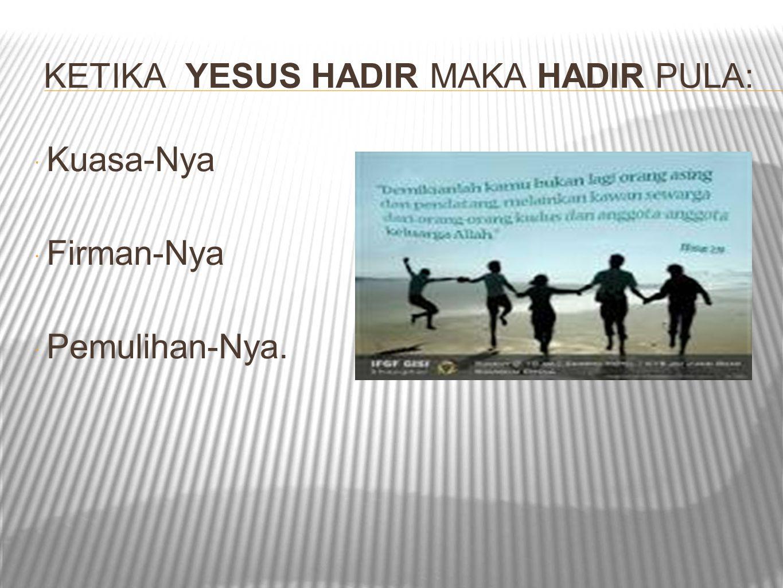 KETIKA YESUS HADIR MAKA HADIR PULA:  Kuasa-Nya  Firman-Nya  Pemulihan-Nya.