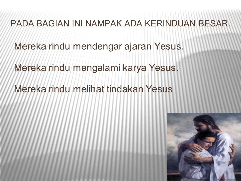 PADA BAGIAN INI NAMPAK ADA KERINDUAN BESAR.  Mereka rindu mendengar ajaran Yesus.