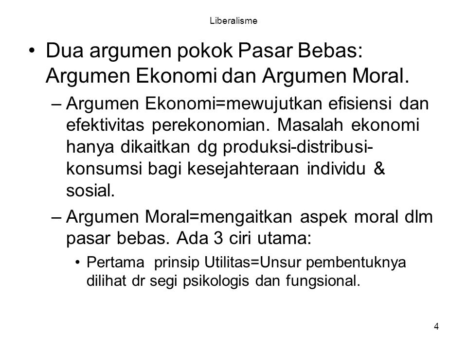 4 Liberalisme Dua argumen pokok Pasar Bebas: Argumen Ekonomi dan Argumen Moral. –Argumen Ekonomi=mewujutkan efisiensi dan efektivitas perekonomian. Ma