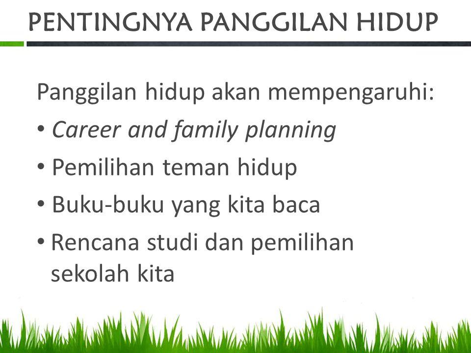 PENTINGNYA PANGGILAN HIDUP Panggilan hidup akan mempengaruhi: Career and family planning Pemilihan teman hidup Buku-buku yang kita baca Rencana studi