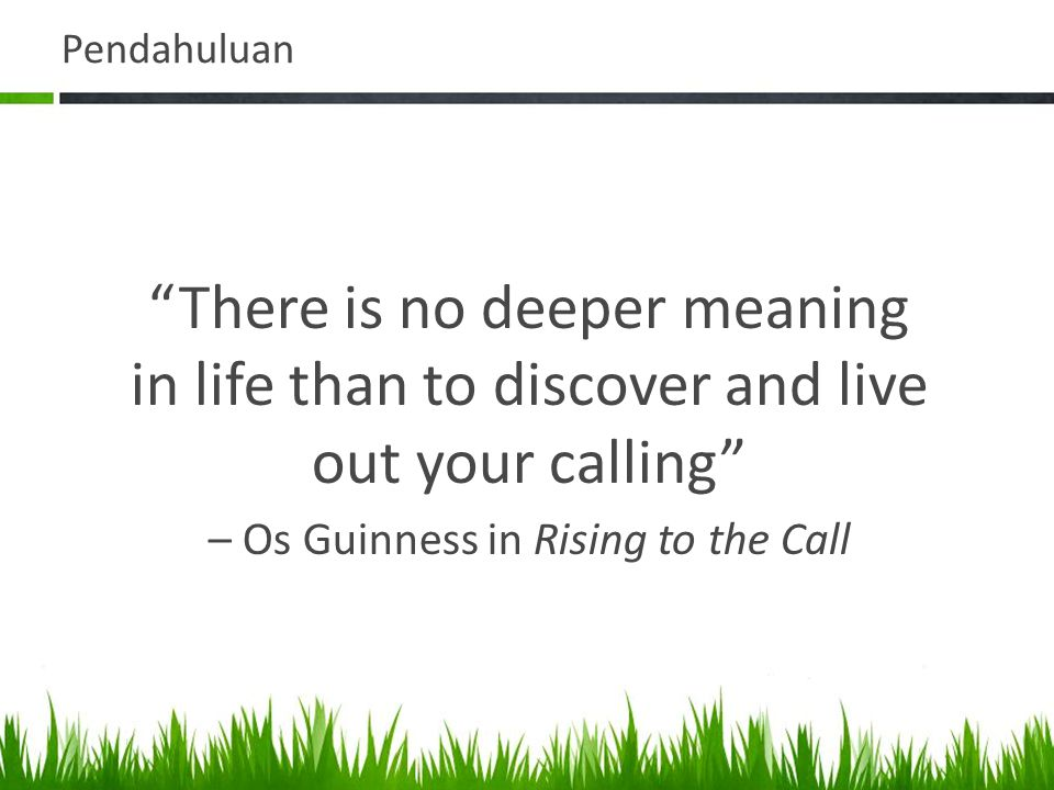 "Pendahuluan ""There is no deeper meaning in life than to discover and live out your calling"" – Os Guinness in Rising to the Call"