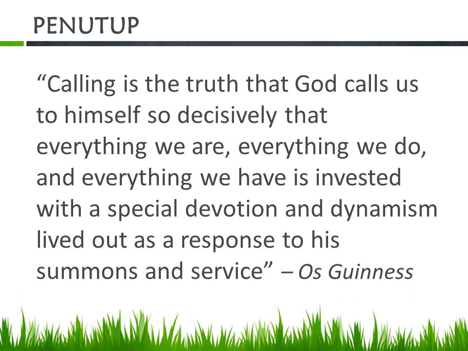 """PENUTUP """"Calling is the truth that God calls us to himself so decisively that everything we are, everything we do, and everything we have is invested"""
