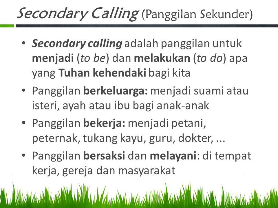 Secondary Calling (Panggilan Sekunder) Secondary calling adalah panggilan untuk menjadi (to be) dan melakukan (to do) apa yang Tuhan kehendaki bagi ki