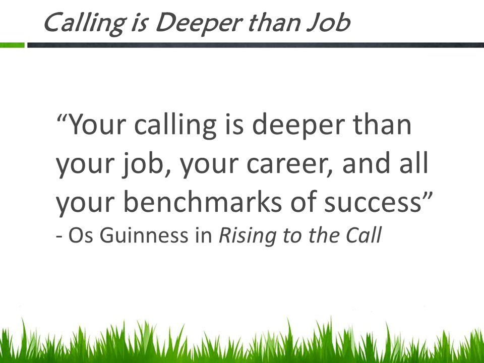 """Calling is Deeper than Job """" Your calling is deeper than your job, your career, and all your benchmarks of success """" - Os Guinness in Rising to the Ca"""