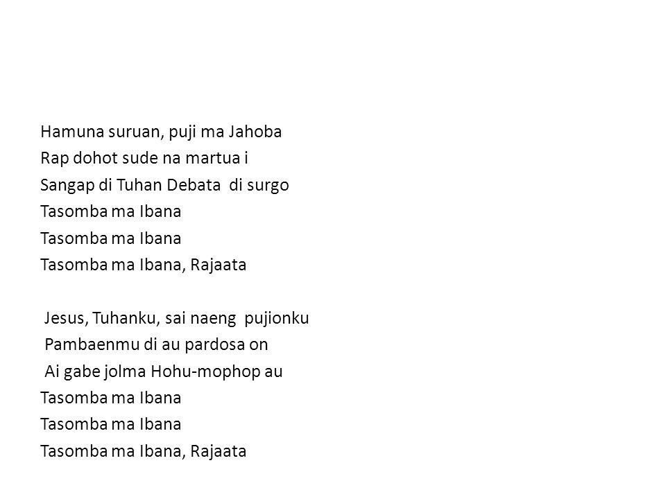 Hamuna suruan, puji ma Jahoba Rap dohot sude na martua i Sangap di Tuhan Debata di surgo Tasomba ma Ibana Tasomba ma Ibana, Rajaata Jesus, Tuhanku, sai naeng pujionku Pambaenmu di au pardosa on Ai gabe jolma Hohu-mophop au Tasomba ma Ibana Tasomba ma Ibana, Rajaata