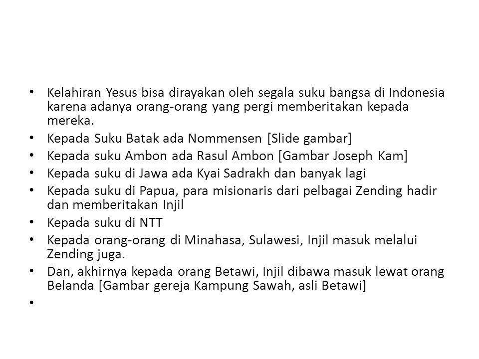 Kelahiran Yesus bisa dirayakan oleh segala suku bangsa di Indonesia karena adanya orang-orang yang pergi memberitakan kepada mereka.